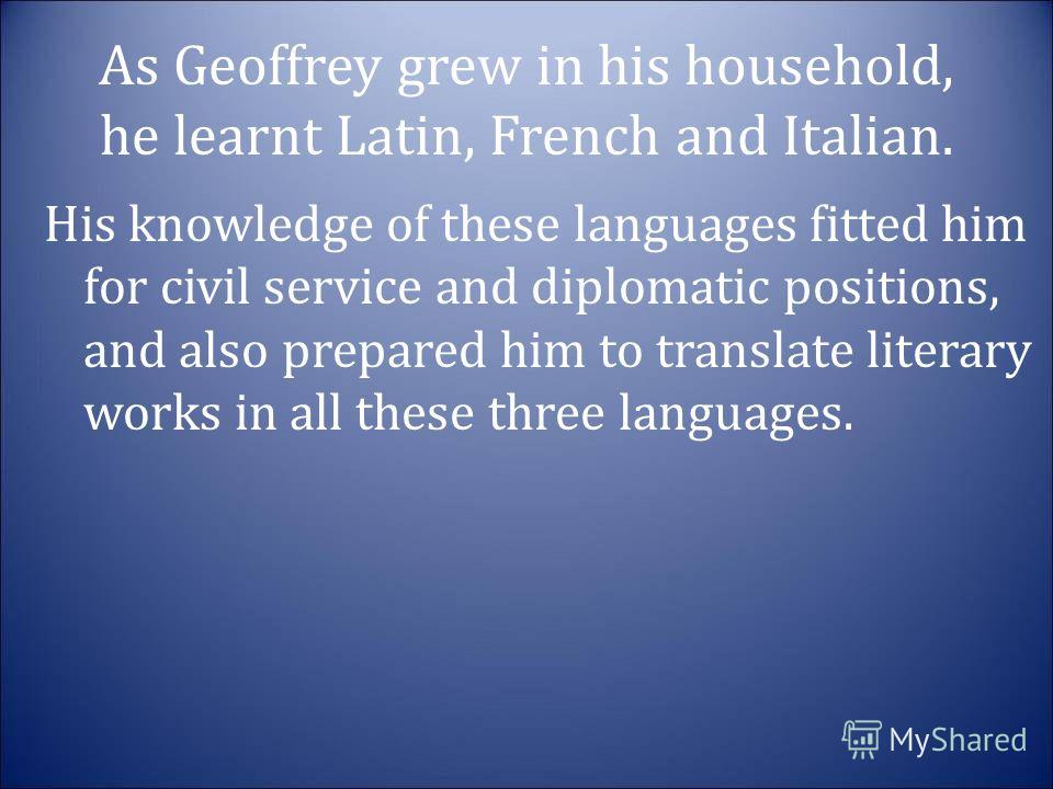 As Geoffrey grew in his household, he learnt Latin, French and Italian. His knowledge of these languages fitted him for civil service and diplomatic positions, and also prepared him to translate literary works in all these three languages.