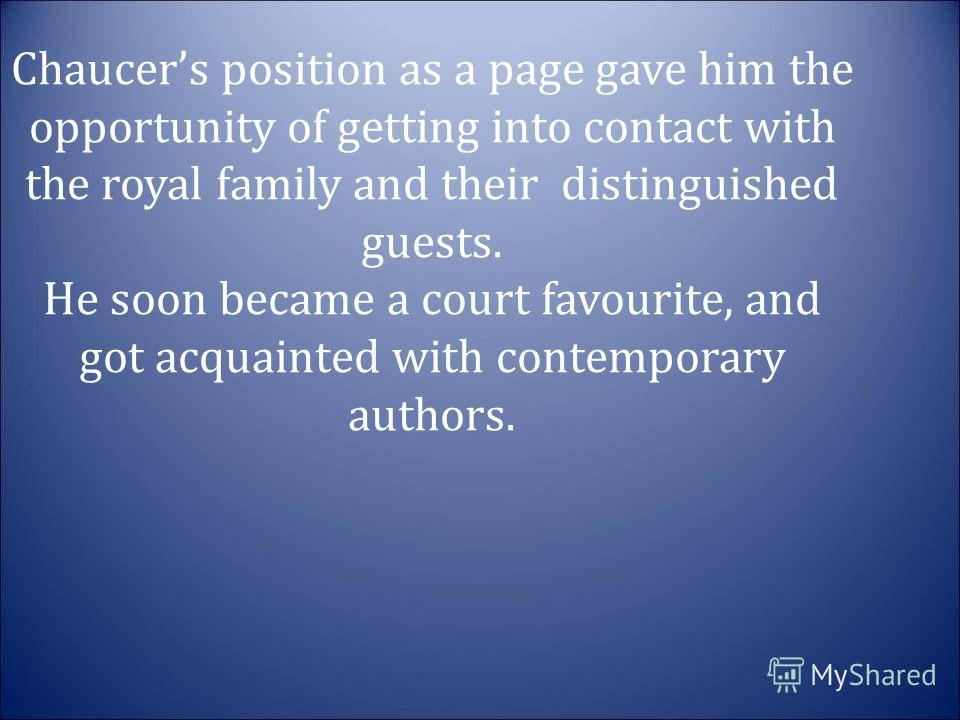 Chaucers position as a page gave him the opportunity of getting into contact with the royal family and their distinguished guests. He soon became a court favourite, and got acquainted with contemporary authors.