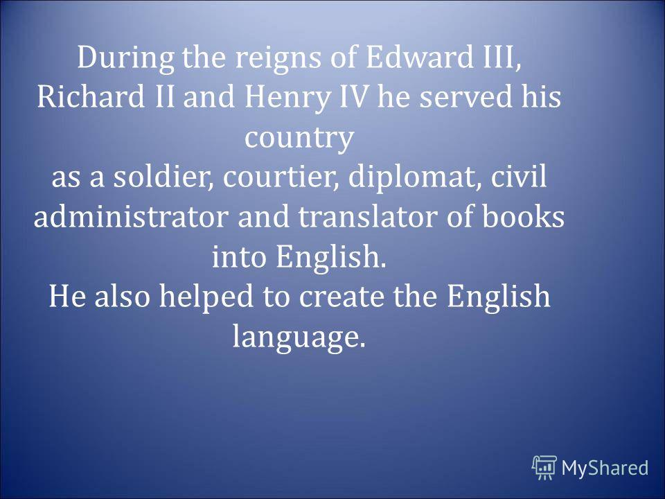 During the reigns of Edward III, Richard II and Henry IV he served his country as a soldier, courtier, diplomat, civil administrator and translator of books into English. He also helped to create the English language.