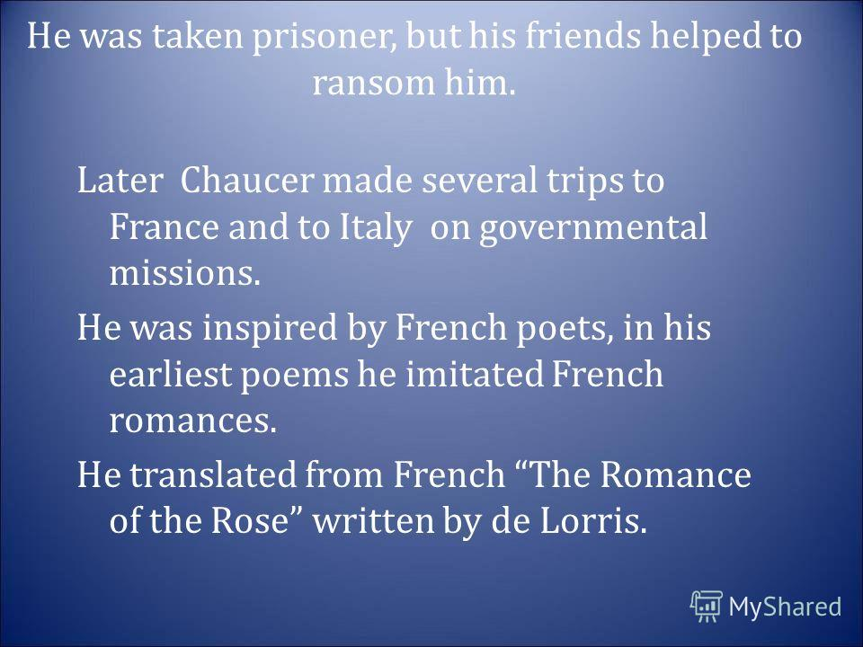 He was taken prisoner, but his friends helped to ransom him. Later Chaucer made several trips to France and to Italy on governmental missions. He was inspired by French poets, in his earliest poems he imitated French romances. He translated from Fren