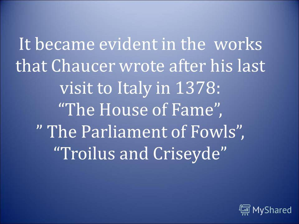 It became evident in the works that Chaucer wrote after his last visit to Italy in 1378: The House of Fame, The Parliament of Fowls, Troilus and Criseyde It