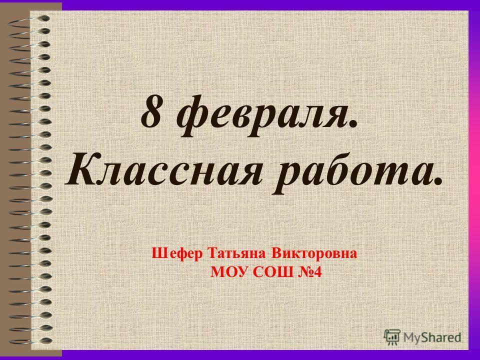 8 февраля. Классная работа. Шефер Татьяна Викторовна МОУ СОШ 4