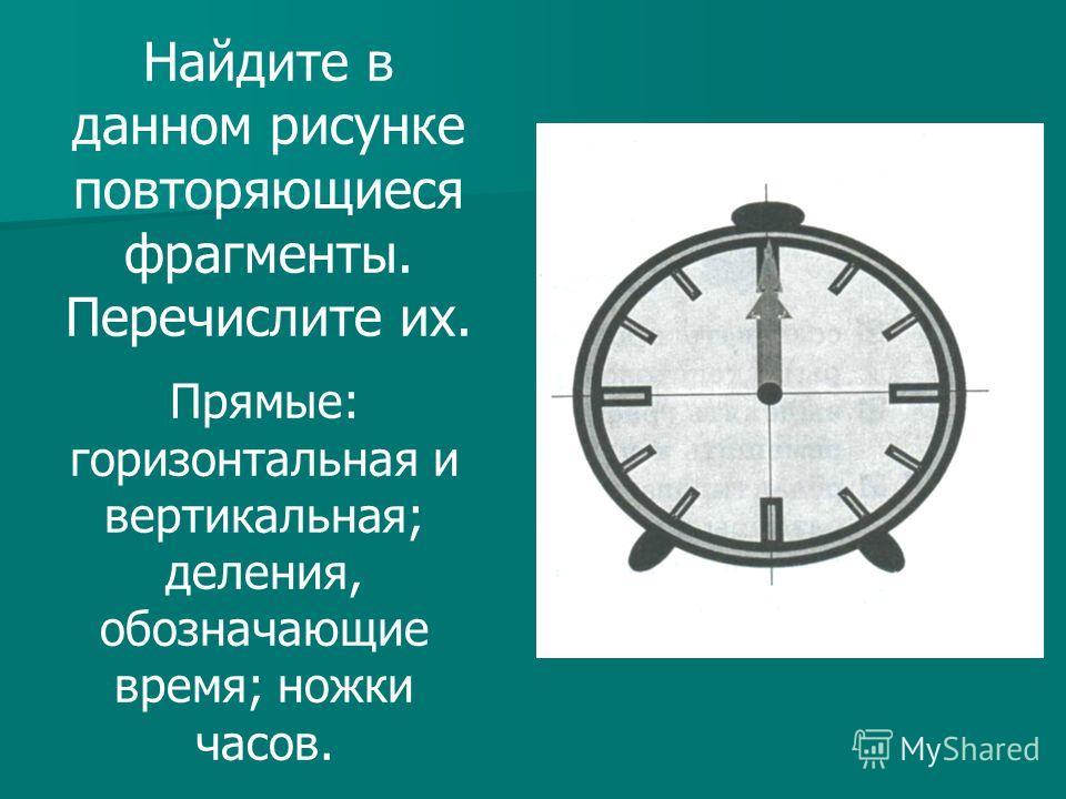 Найдите в данном рисунке повторяющиеся фрагменты. Перечислите их. Прямые: горизонтальная и вертикальная; деления, обозначающие время; ножки часов.