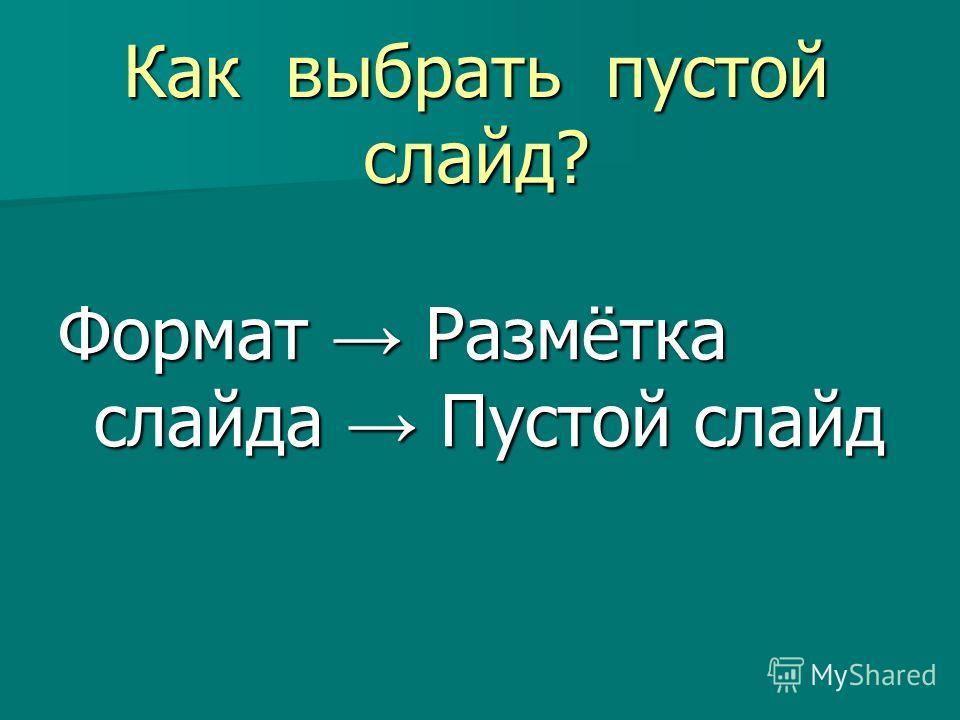 Как выбрать пустой слайд? Формат Размётка слайда Пустой слайд
