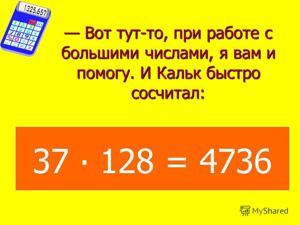 Ох, уж невидаль какая, со скукой сказал Зазнашка. Я этот примерчик сделаю еще быстрее. Этот пример, может быть, и быстрее, ответил Кальк. А вот, например, 37 умножить на 128, сколько будет? Друзья переглянулись и задумались.