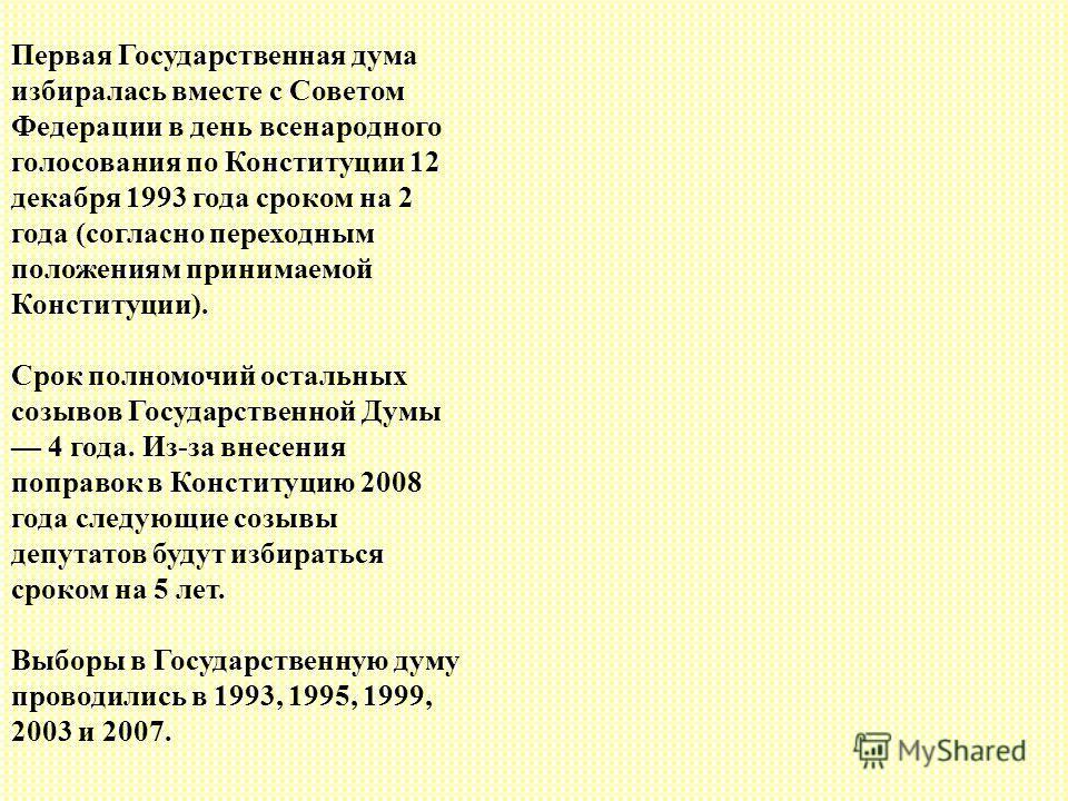 Первая Государственная дума избиралась вместе с Советом Федерации в день всенародного голосования по Конституции 12 декабря 1993 года сроком на 2 года (согласно переходным положениям принимаемой Конституции). Срок полномочий остальных созывов Государ