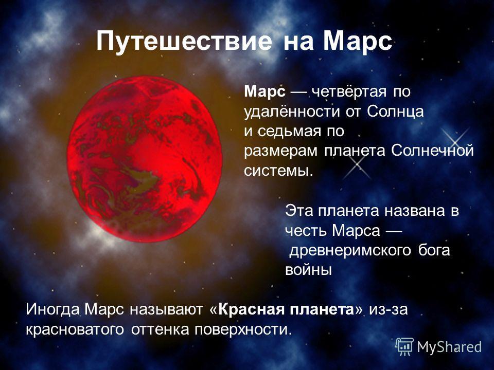 Иногда Марс называют «Красная планета» из-за красноватого оттенка поверхности. Марс четвёртая по удалённости от Солнца и седьмая по размерам планета Солнечной системы. Эта планета названа в честь Марса древнеримского бога войны Путешествие на Марс