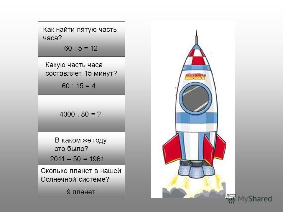 Как найти пятую часть часа? 60 : 5 = 12 Какую часть часа составляет 15 минут? 60 : 15 = 4 4000 : 80 = ? В каком же году это было? 2011 – 50 = 1961 Сколько планет в нашей Солнечной системе? 9 планет