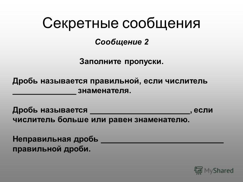 Секретные сообщения Сообщение 2 Заполните пропуски. Дробь называется правильной, если числитель ______________ знаменателя. Дробь называется ______________________, если числитель больше или равен знаменателю. Неправильная дробь _____________________