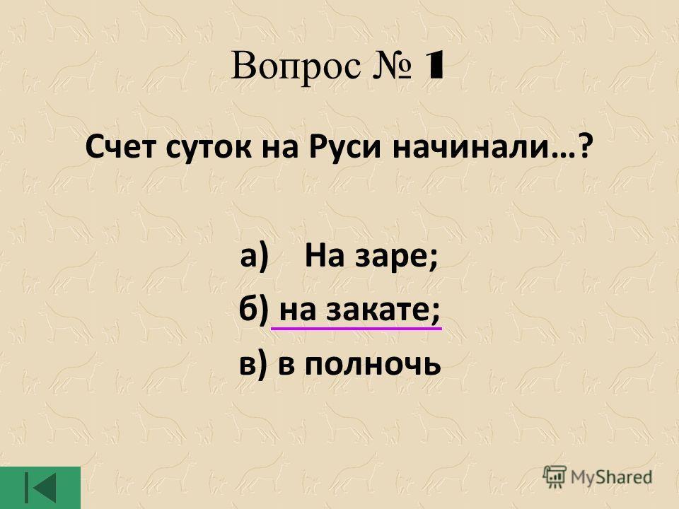 Вопрос 1 Счет суток на Руси начинали…? а) На заре; б) на закате; в) в полночь