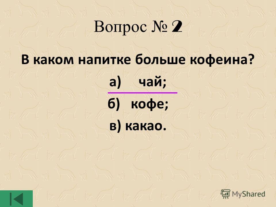 Вопрос 2 В каком напитке больше кофеина? а) чай; б) кофе; в) какао.