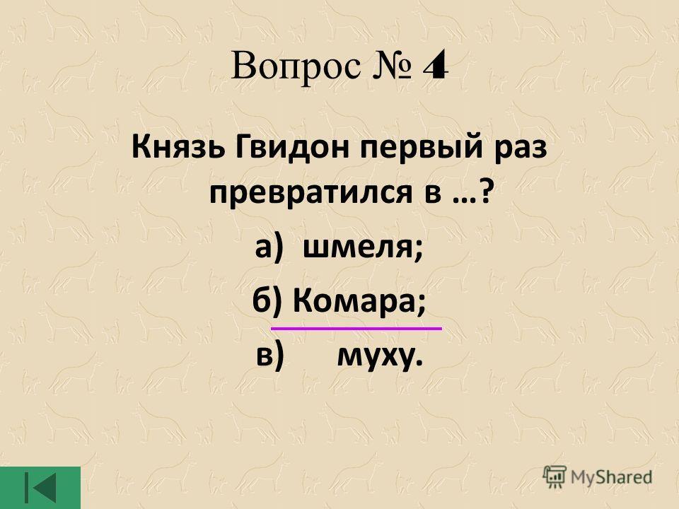 Вопрос 4 Князь Гвидон первый раз превратился в …? а) шмеля; б) Комара; в) муху.