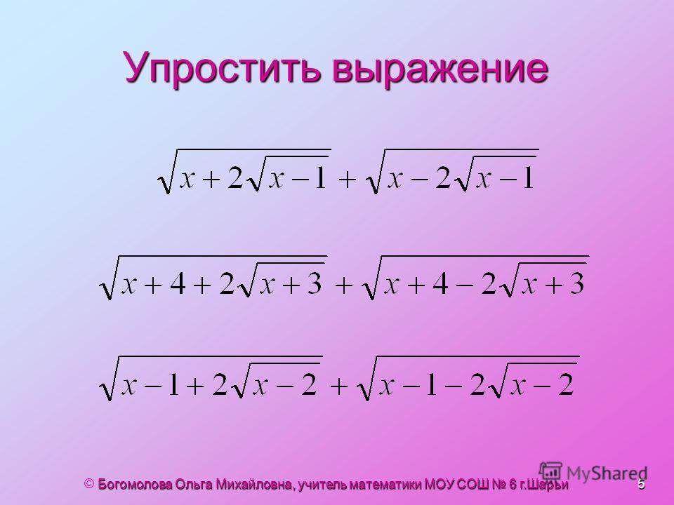 Упростить выражение © Богомолова Ольга Михайловна, учитель математики МОУ СОШ 6 г.Шарьи 5