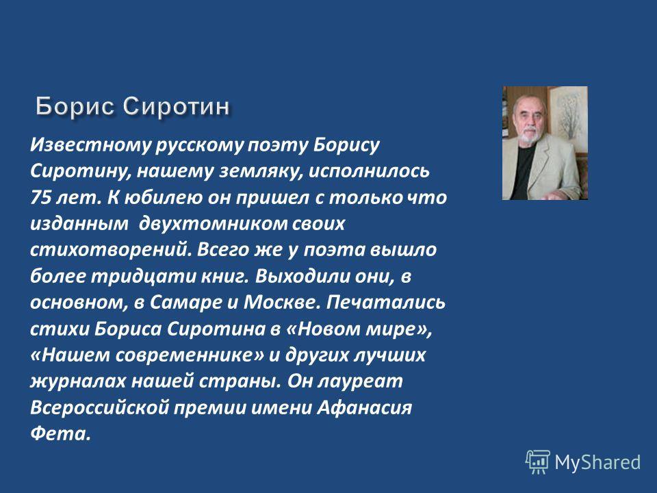 Известному русскому поэту Борису Сиротину, нашему земляку, исполнилось 75 лет. К юбилею он пришел с только что изданным двухтомником своих стихотворений. Всего же у поэта вышло более тридцати книг. Выходили они, в основном, в Самаре и Москве. Печатал