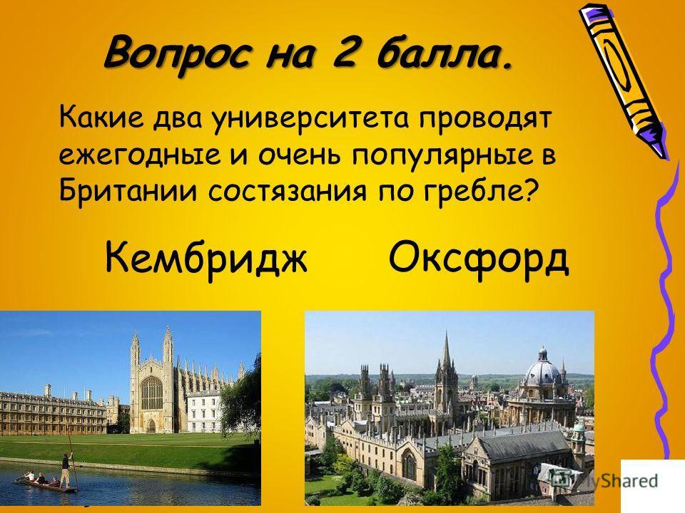 Вопрос на 2 балла. Какие два университета проводят ежегодные и очень популярные в Британии состязания по гребле? Кембридж Оксфорд