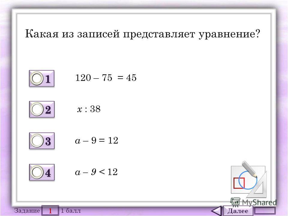 Далее 1 Задание 1 балл 1111 1111 2222 2222 3333 3333 4444 4444 Какая из записей представляет уравнение? а – 9 < 12 120 – 75 = 45 х : 38 а – 9 = 12