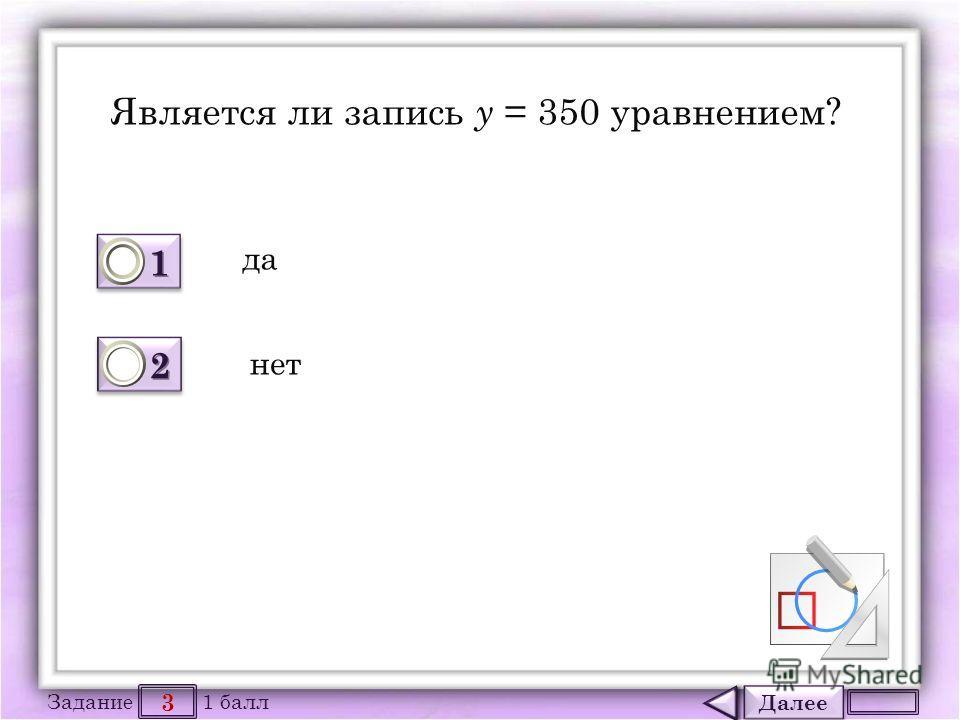 Далее 3 Задание 1 балл 1111 1111 2222 2222 Является ли запись у = 350 уравнением? да нет