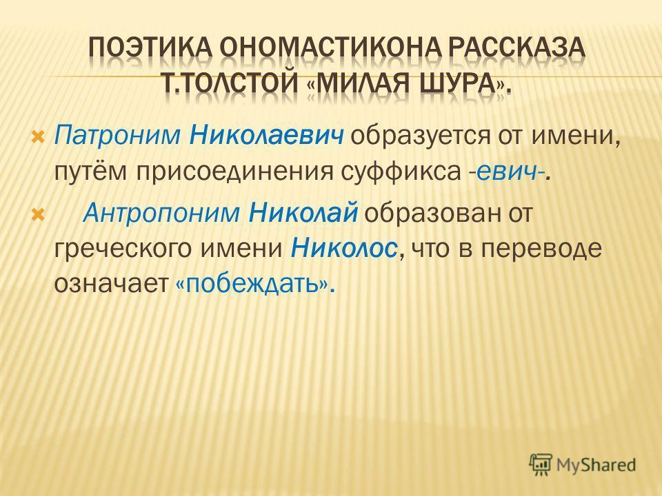Патроним Николаевич образуется от имени, путём присоединения суффикса -евич-. Антропоним Николай образован от греческого имени Николос, что в переводе означает «побеждать».