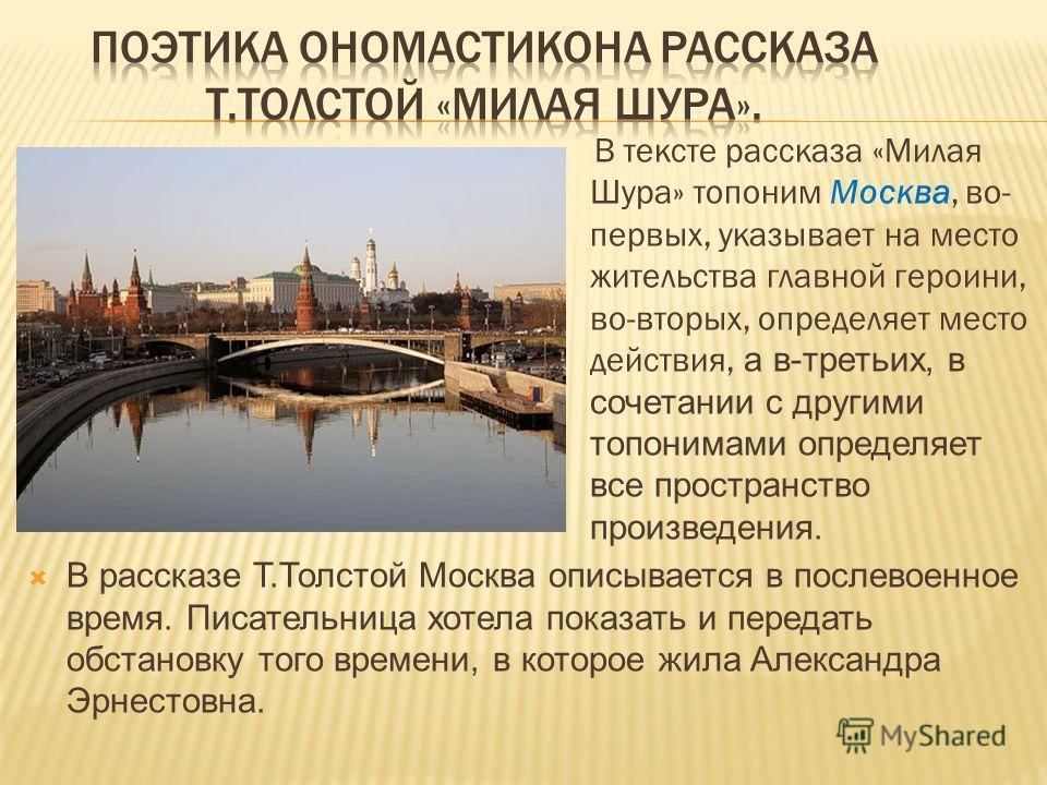 В тексте рассказа «Милая Шура» топоним Москва, во- первых, указывает на место жительства главной героини, во-вторых, определяет место действия, а в-третьих, в сочетании с другими топонимами определяет все пространство произведения. В рассказе Т.Толст