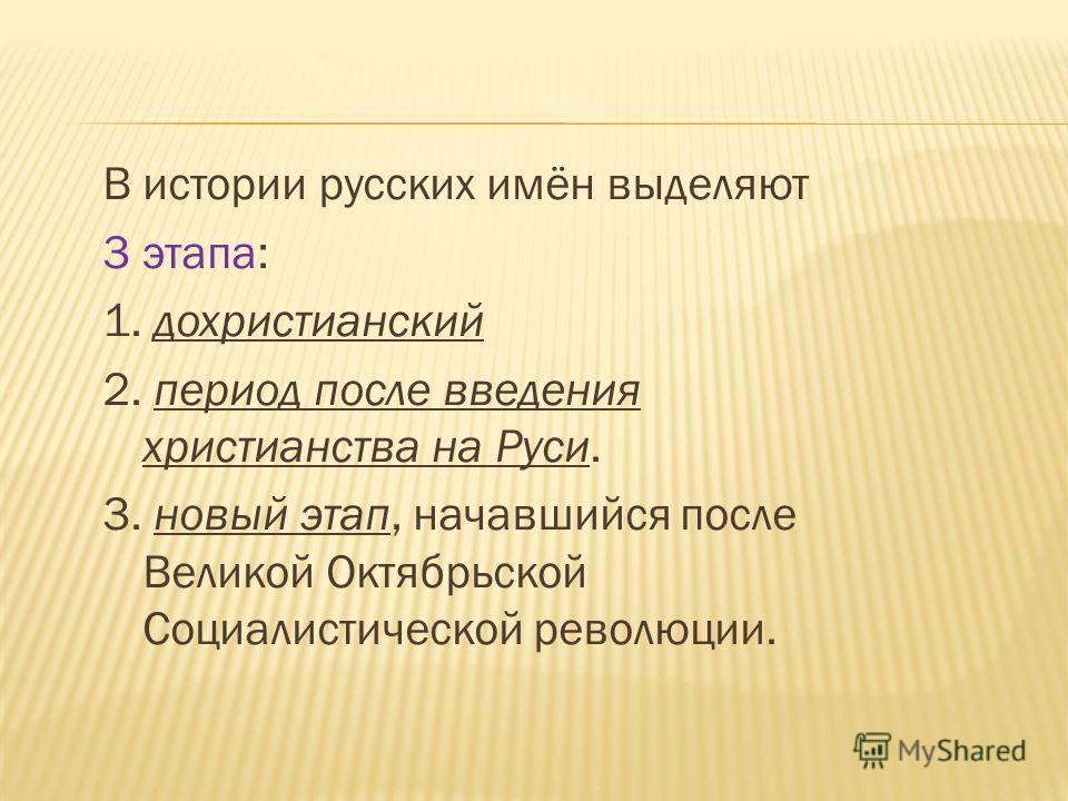 В истории русских имён выделяют 3 этапа: 1. дохристианский 2. период после введения христианства на Руси. 3. новый этап, начавшийся после Великой Октябрьской Социалистической революции.
