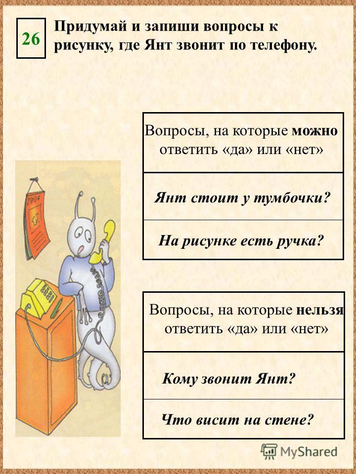 Придумай и запиши вопросы к рисунку, где Янт звонит по телефону. 26 Янт стоит у тумбочки? На рисунке есть ручка? Вопросы, на которые можно ответить «да» или «нет» Кому звонит Янт? Что висит на стене? Вопросы, на которые нельзя ответить «да» или «нет»