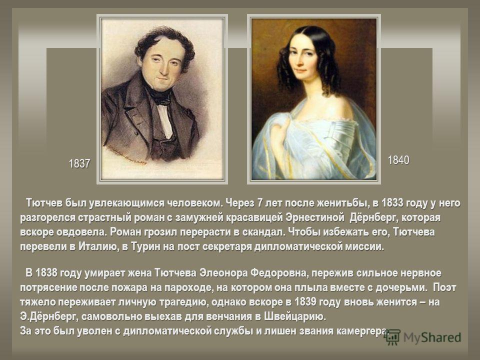 1837 1840 Тютчев был увлекающимся человеком. Через 7 лет после женитьбы, в 1833 году у него разгорелся страстный роман с замужней красавицей Эрнестиной Дёрнберг, которая вскоре овдовела. Роман грозил перерасти в скандал. Чтобы избежать его, Тютчева п
