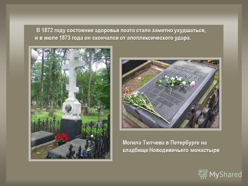 Могила Тютчева в Петербурге на кладбище Новодевичьего монастыря В 1872 году состояние здоровья поэта стало заметно ухудшаться, В 1872 году состояние здоровья поэта стало заметно ухудшаться, и в июле 1873 года он скончался от апоплексического удара. и