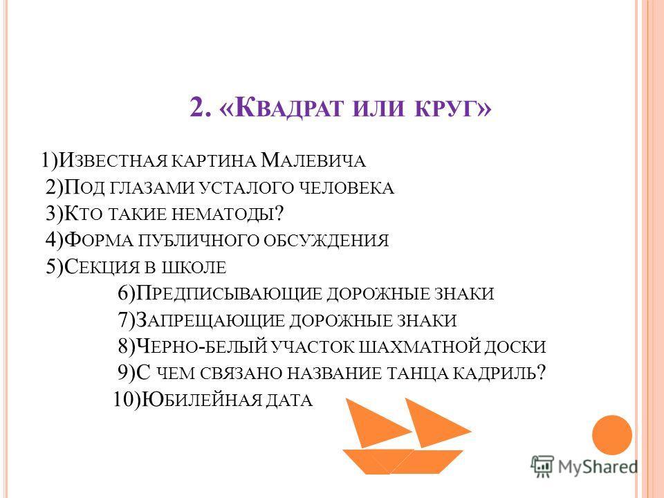 2. «К ВАДРАТ ИЛИ КРУГ » 1)И ЗВЕСТНАЯ КАРТИНА М АЛЕВИЧА 2)П ОД ГЛАЗАМИ УСТАЛОГО ЧЕЛОВЕКА 3)К ТО ТАКИЕ НЕМАТОДЫ ? 4)Ф ОРМА ПУБЛИЧНОГО ОБСУЖДЕНИЯ 5)С ЕКЦИЯ В ШКОЛЕ 6)П РЕДПИСЫВАЮЩИЕ ДОРОЖНЫЕ ЗНАКИ 7)З АПРЕЩАЮЩИЕ ДОРОЖНЫЕ ЗНАКИ 8)Ч ЕРНО - БЕЛЫЙ УЧАСТОК Ш