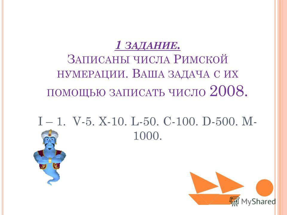 1 ЗАДАНИЕ. З АПИСАНЫ ЧИСЛА Р ИМСКОЙ НУМЕРАЦИИ. В АША ЗАДАЧА С ИХ ПОМОЩЬЮ ЗАПИСАТЬ ЧИСЛО 2008. I – 1. V-5. X-10. L-50. C-100. D-500. M- 1000.
