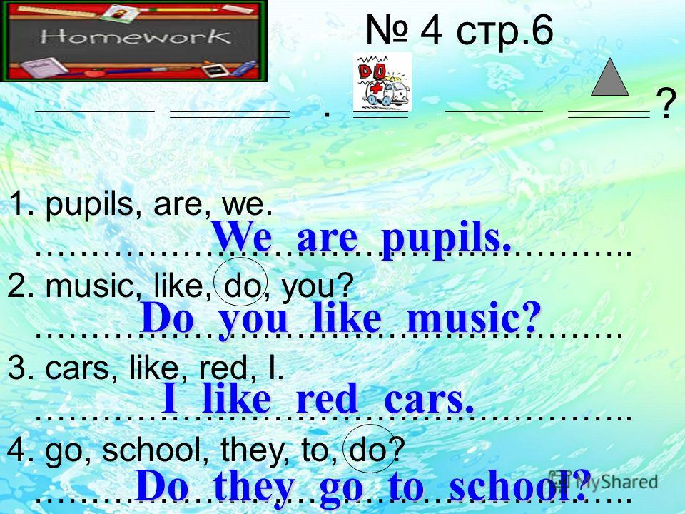 4 стр.6 1. pupils, are, we. …………………………………………….. 2. music, like, do, you? ……………………………………………. 3. cars, like, red, I. …………………………………………….. 4. go, school, they, to, do? ……………………………………………... ? We are pupils. Do you like music? I like red cars. Do they go t