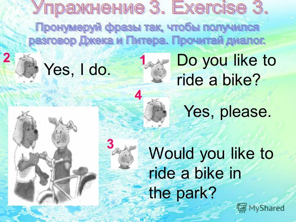 Yes, I do. Do you like to ride a bike? Yes, please. Would you like to ride a bike in the park? 1 2 3 4