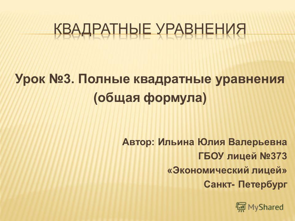 Урок 3. Полные квадратные уравнения (общая формула) Автор: Ильина Юлия Валерьевна ГБОУ лицей 373 «Экономический лицей» Санкт- Петербург