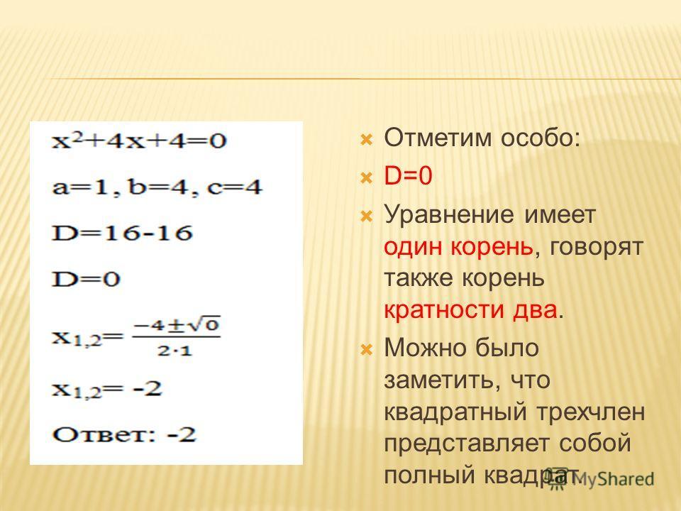 Отметим особо: D=0 Уравнение имеет один корень, говорят также корень кратности два. Можно было заметить, что квадратный трехчлен представляет собой полный квадрат.
