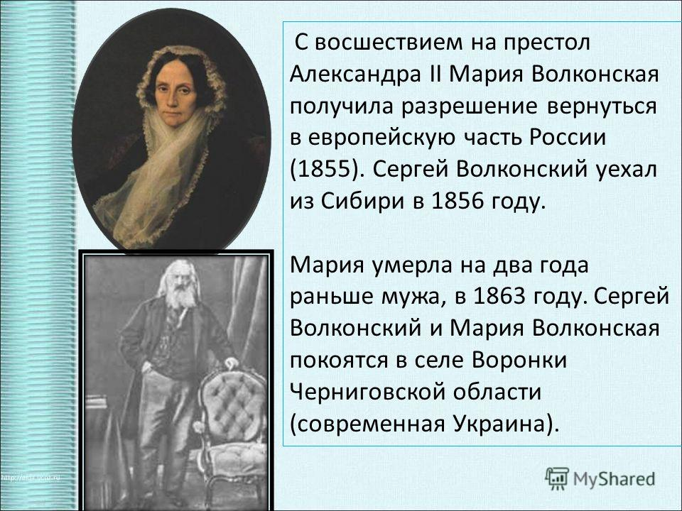 С восшествием на престол Александра II Мария Волконская получила разрешение вернуться в европейскую часть России (1855). Сергей Волконский уехал из Сибири в 1856 году. Мария умерла на два года раньше мужа, в 1863 году. Сергей Волконский и Мария Волко