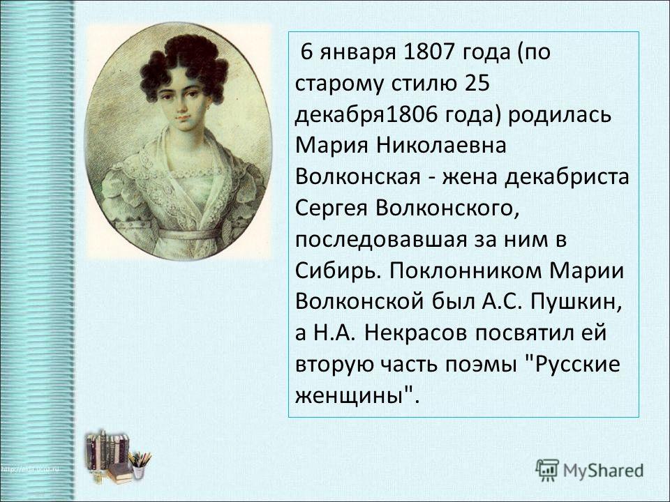 6 января 1807 года (по старому стилю 25 декабря 1806 года) родилась Мария Николаевна Волконская - жена декабриста Сергея Волконского, последовавшая за ним в Сибирь. Поклонником Марии Волконской был А.С. Пушкин, а Н.А. Некрасов посвятил ей вторую част
