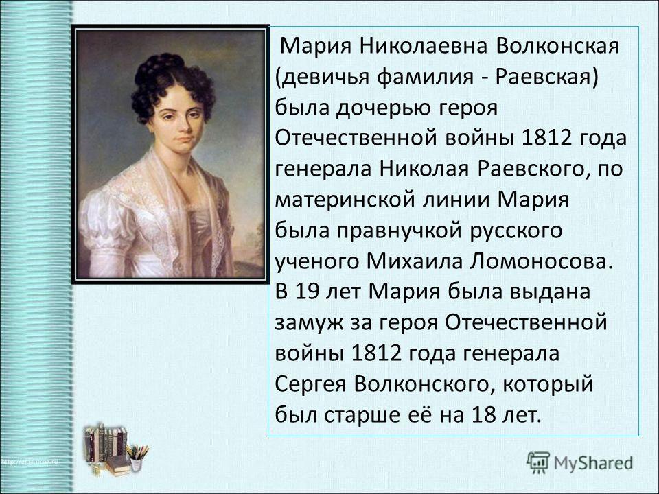 Мария Николаевна Волконская (девичья фамилия - Раевская) была дочерью героя Отечественной войны 1812 года генерала Николая Раевского, по материнской линии Мария была правнучкой русского ученого Михаила Ломоносова. В 19 лет Мария была выдана замуж за