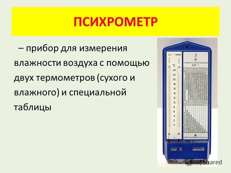 ПСИХРОМЕТР – прибор для измерения влажности воздуха с помощью двух термометров (сухого и влажного) и специальной таблицы