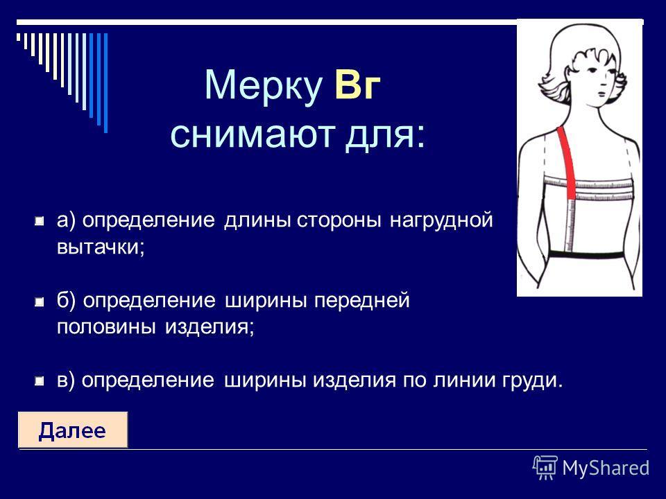 Мерку Вг снимают для: а) определение длины стороны нагрудной вытачки; б) определение ширины передней половины изделия; в) определение ширины изделия по линии груди.