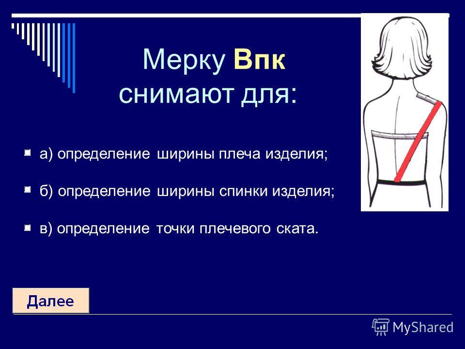 Мерку Впк снимают для: а) определение ширины плеча изделия; б) определение ширины спинки изделия; в) определение точки плечевого ската.
