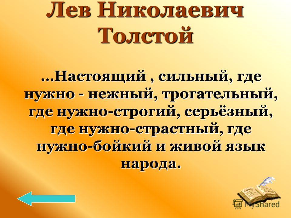 Лев Николаевич Толстой …Настоящий, сильный, где нужно - нежный, трогательный, где нужно-строгий, серьёзный, где нужно-страстный, где нужно-бойкий и живой язык народа. …Настоящий, сильный, где нужно - нежный, трогательный, где нужно-строгий, серьёзный