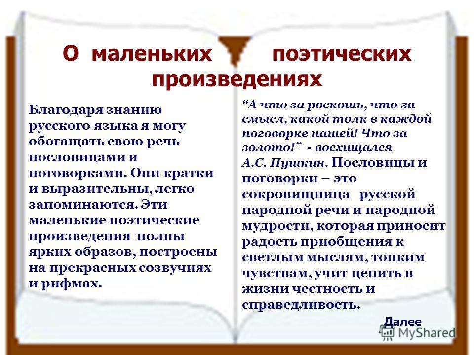 О маленьких поэтических произведениях Благодаря знанию русского языка я могу обогащать свою речь пословицами и поговорками. Они кратки и выразительны, легко запоминаются. Эти маленькие поэтические произведения полны ярких образов, построены на прекра