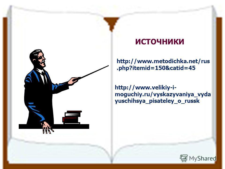ИСТОЧНИКИ http://www.metodichka.net/rus.php?itemid=150&catid=45 http://www.velikiy-i- moguchiy.ru/vyskazyvaniya_vyda yuschihsya_pisateley_o_russk
