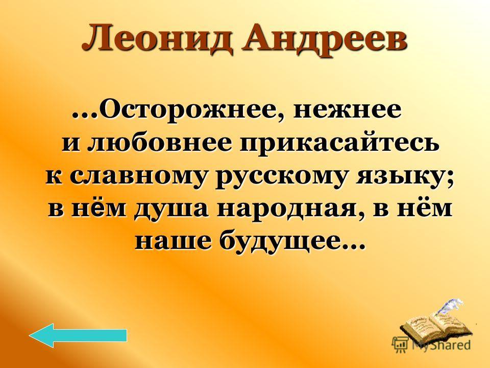 Леонид Андреев … Осторожнее, нежнее и любовнее прикасайтесь к славному русскому языку; в н ё м душа народная, в нём наше будущее…