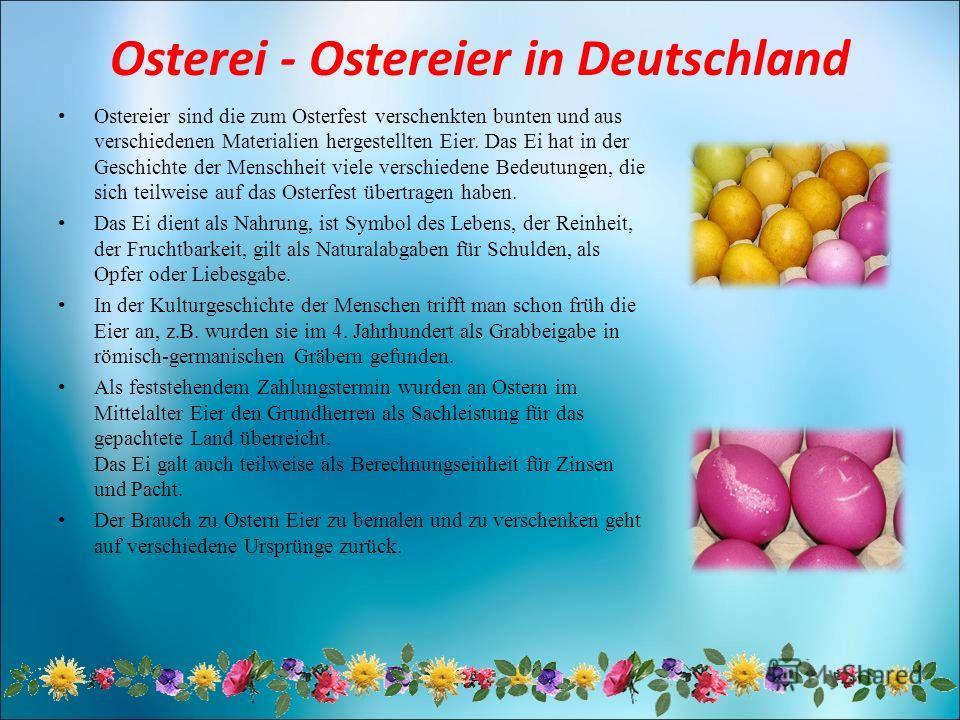 Osterei - Ostereier in Deutschland Ostereier sind die zum Osterfest verschenkten bunten und aus verschiedenen Materialien hergestellten Eier. Das Ei hat in der Geschichte der Menschheit viele verschiedene Bedeutungen, die sich teilweise auf das Oster