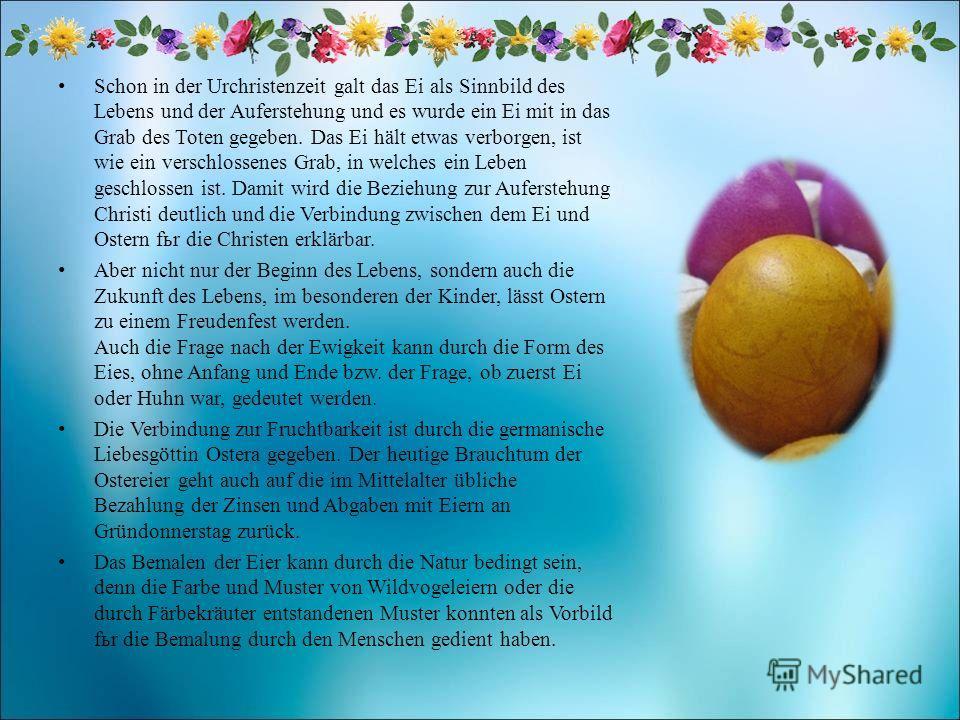 Schon in der Urchristenzeit galt das Ei als Sinnbild des Lebens und der Auferstehung und es wurde ein Ei mit in das Grab des Toten gegeben. Das Ei hält etwas verborgen, ist wie ein verschlossenes Grab, in welches ein Leben geschlossen ist. Damit wird