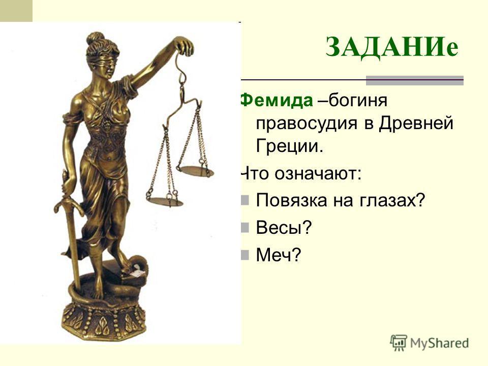 ЗАДАНИе Фемида –богиня правосудия в Древней Греции. Что означают: Повязка на глазах? Весы? Меч?