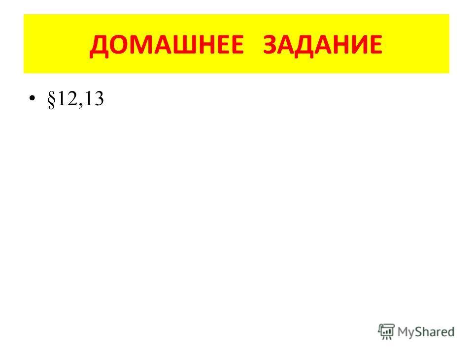ДОМАШНЕЕ ЗАДАНИЕ §12,13