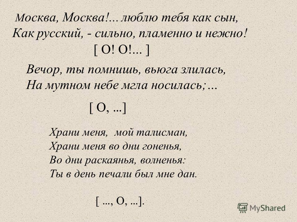 М осква, Москва!... люблю тебя как сын, Как русский, - сильно, пламенно и нежно! [ О! О!... ] Вечор, ты помнишь, вьюга злилась, На мутном небе мгла носилась;… [ О, … ] Храни меня, мой талисман, Храни меня во дни гоненья, Во дни раскаянья, волненья: Т
