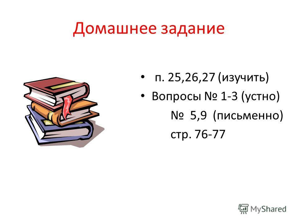 Домашнее задание п. 25,26,27 (изучить) Вопросы 1-3 (устно) 5,9 (письменно) стр. 76-77