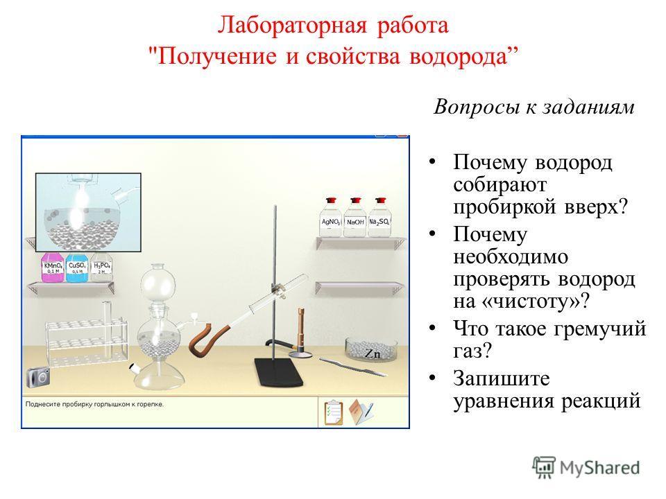 Лабораторная работа Получение и свойства водорода Вопросы к заданиям Почему водород собирают пробиркой вверх? Почему необходимо проверять водород на «чистоту»? Что такое гремучий газ? Запишите уравнения реакций